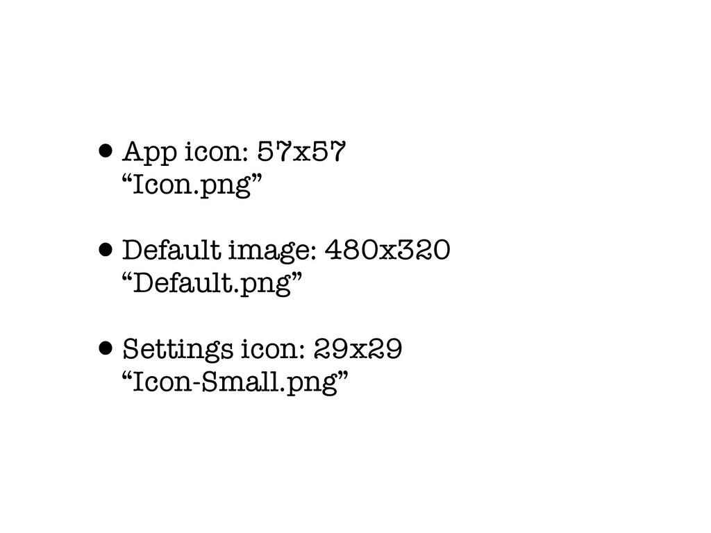 "•App icon: 57x57 ""Icon.png"" •Default image: 480..."
