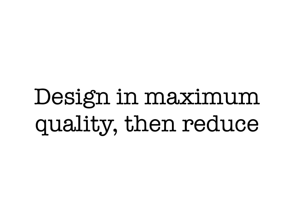 Design in maximum quality, then reduce