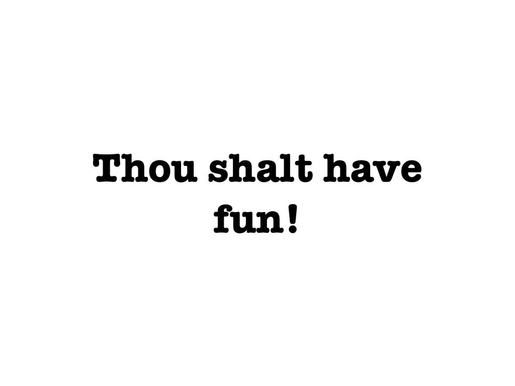 Thou shalt have fun!