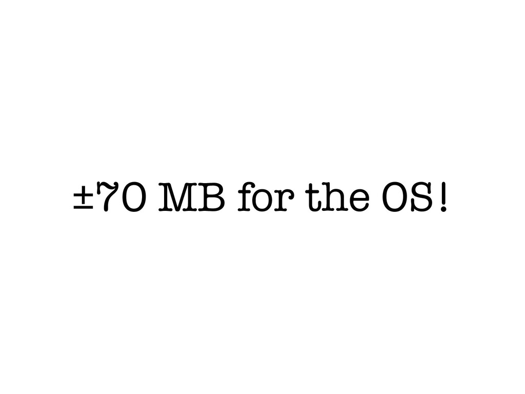 ±70 MB for the OS!