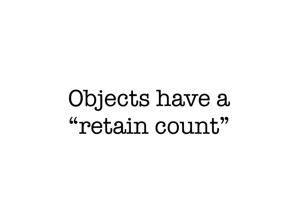 """Objects have a """"retain count"""""""