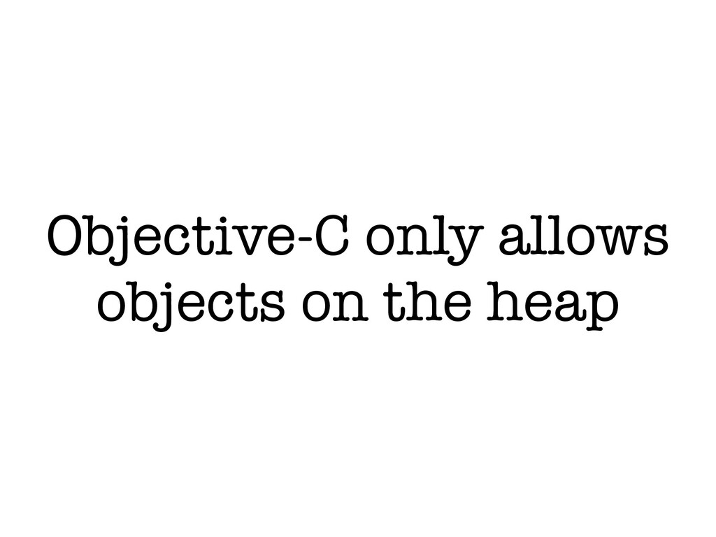 Objective-C only allows objects on the heap