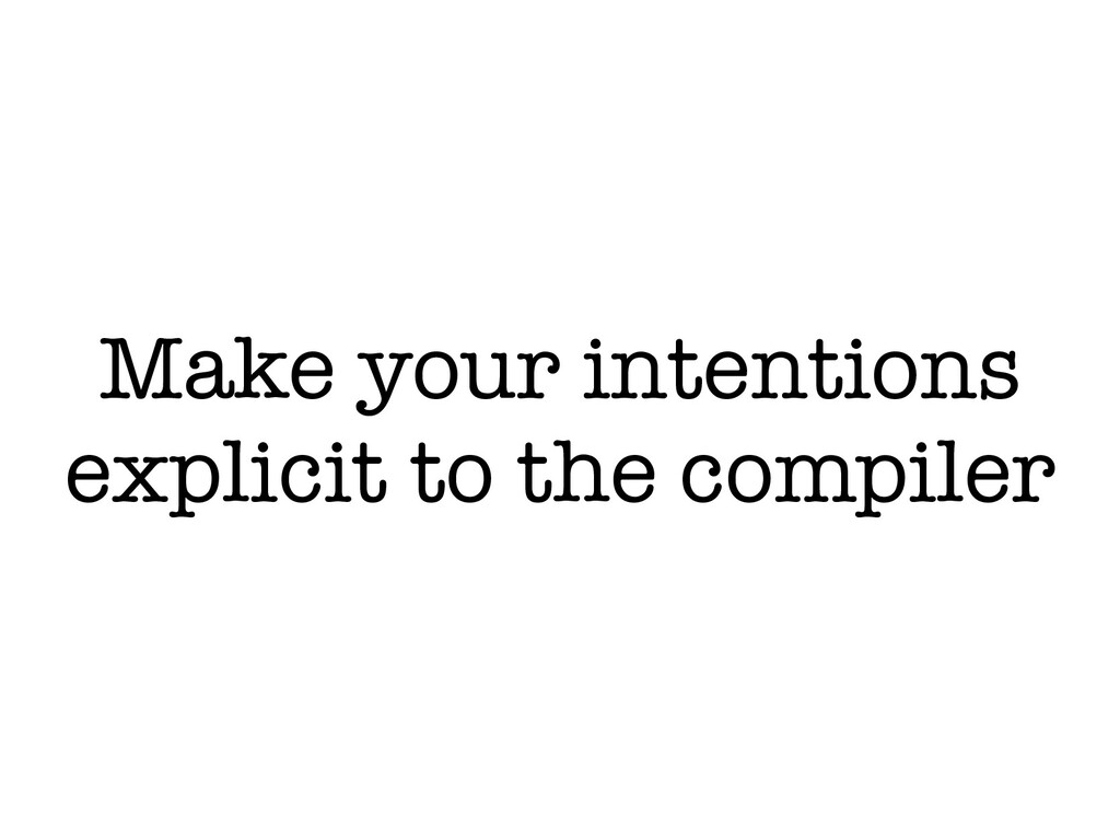 Make your intentions explicit to the compiler