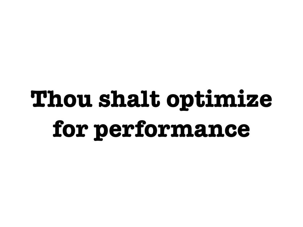 Thou shalt optimize for performance