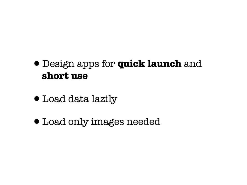 •Design apps for quick launch and short use •Lo...