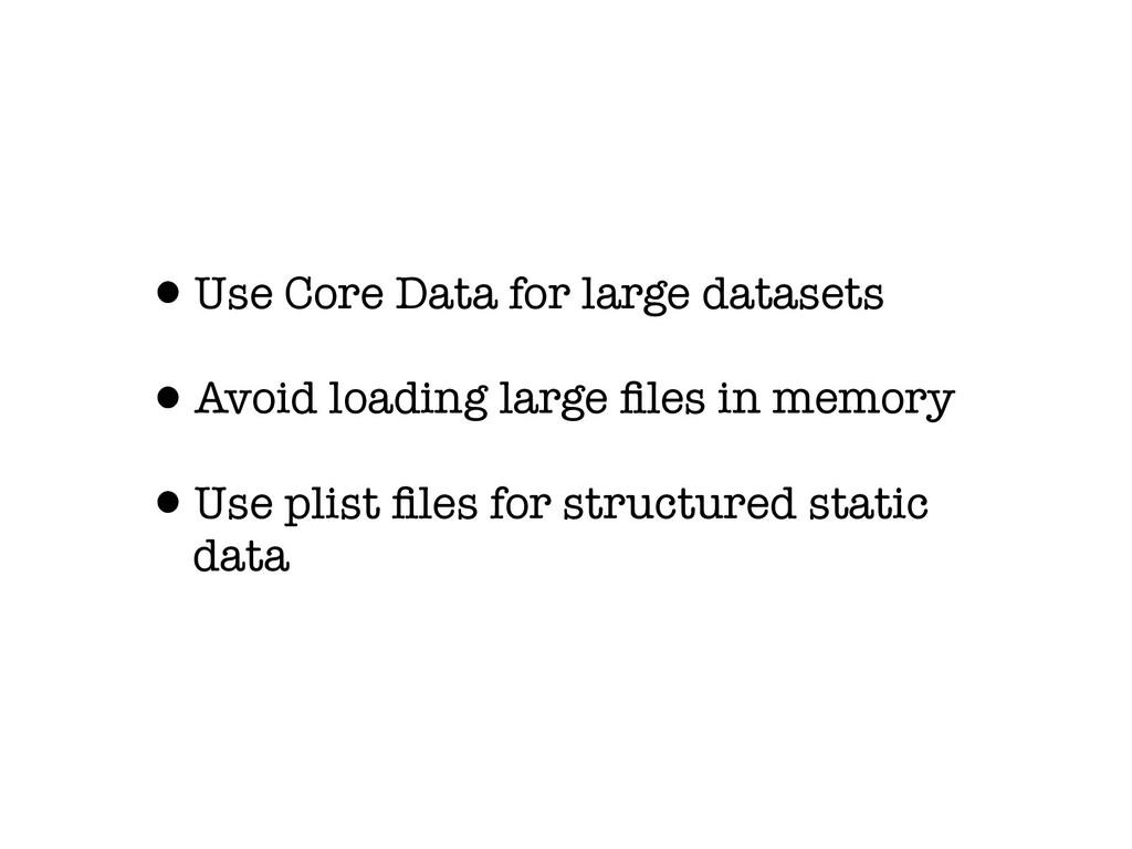 •Use Core Data for large datasets •Avoid loadin...