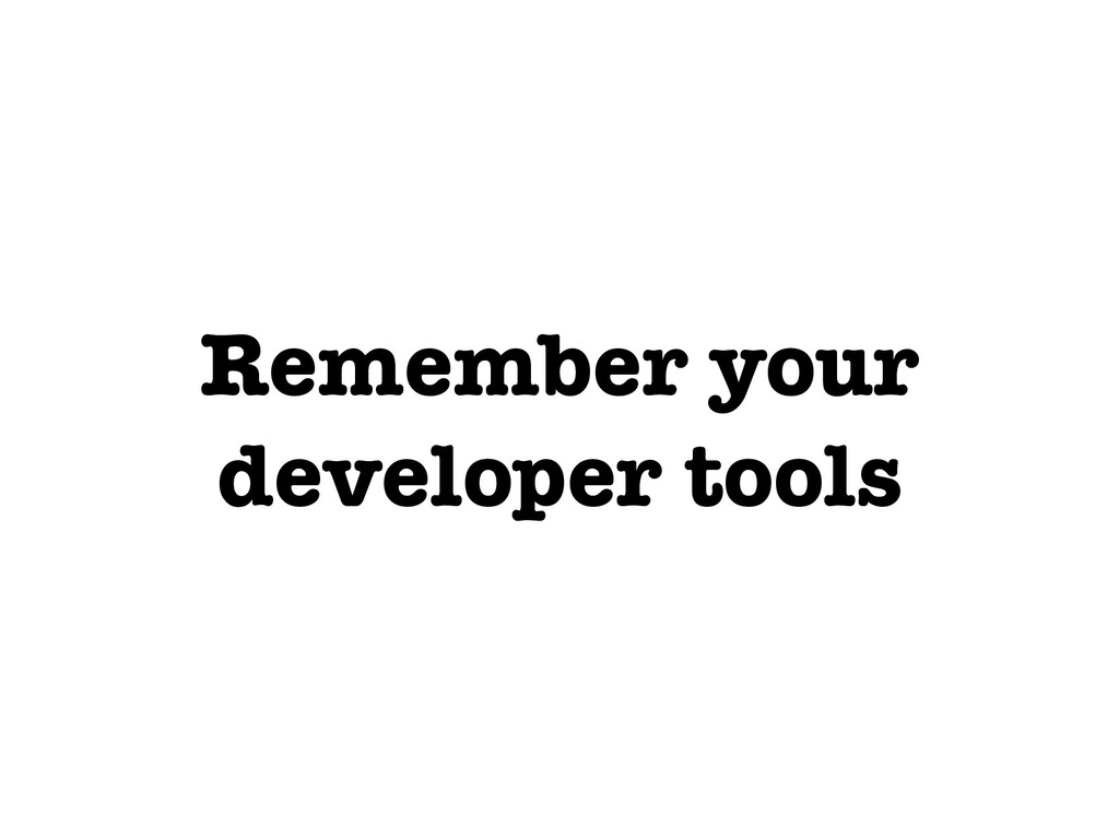 Remember your developer tools