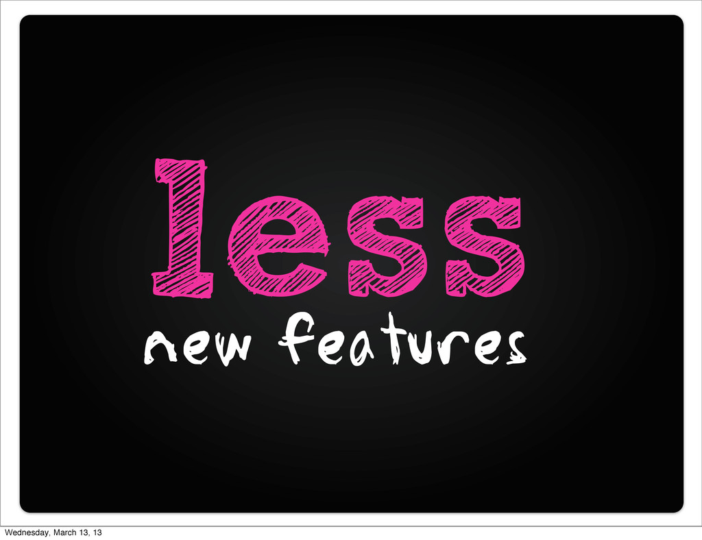 less new features Wednesday, March 13, 13