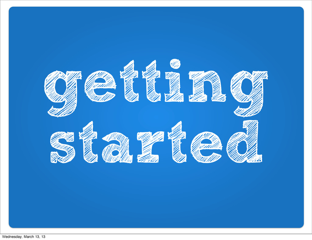 getting started Wednesday, March 13, 13