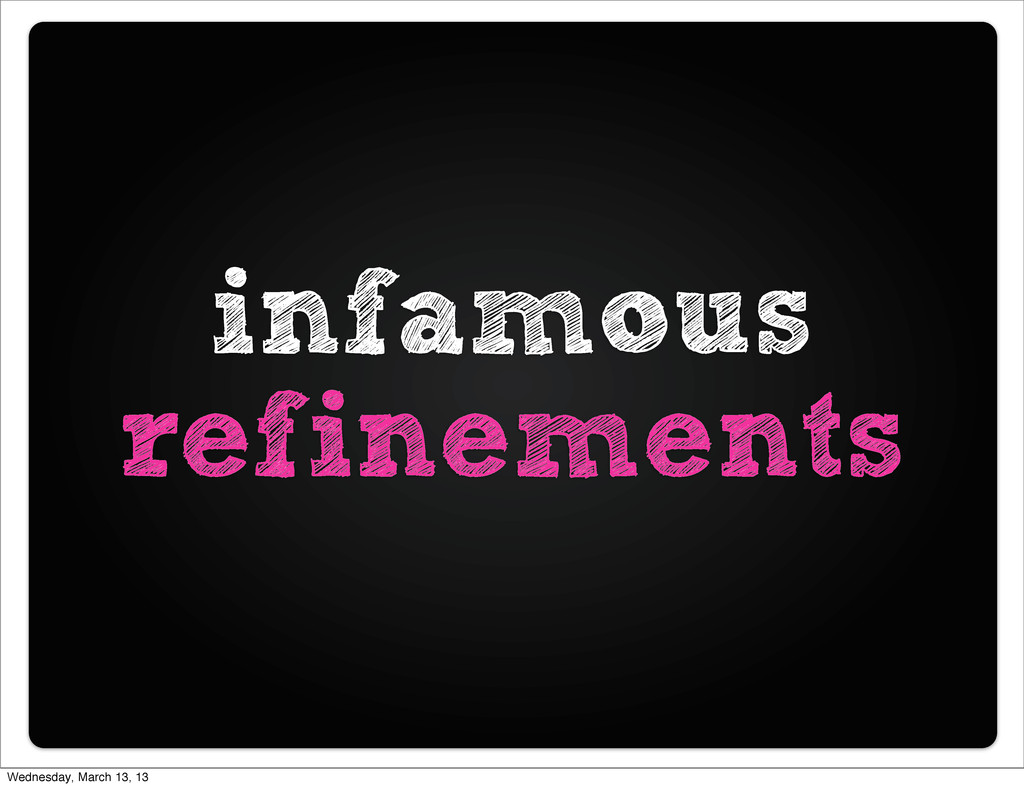 infamous refinements Wednesday, March 13, 13