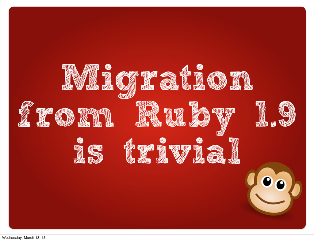 Migration from Ruby 1.9 is trivial Wednesday, M...