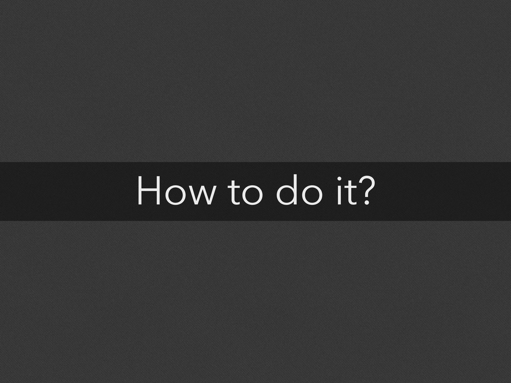 How to do it?