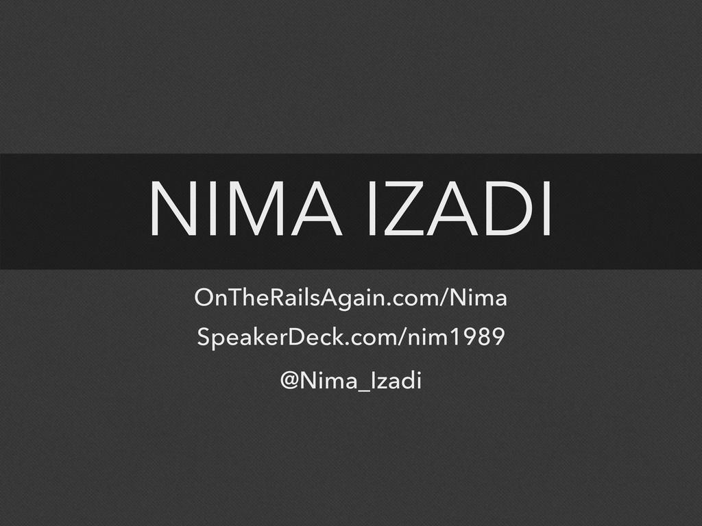 NIMA IZADI @Nima_Izadi OnTheRailsAgain.com/Nima...