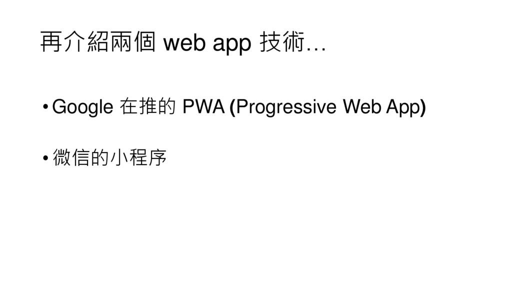 再介紹兩個 web app 技術… •Google 在推的 PWA (Progressive ...