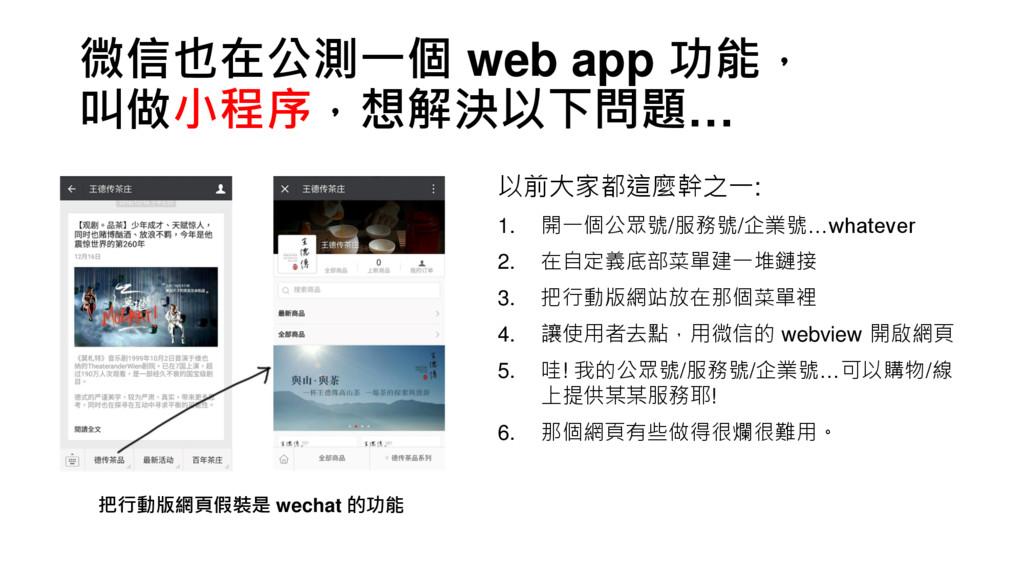 微信也在公測一個 web app 功能, 叫做小程序,想解決以下問題… 把行動版網頁假裝是 w...