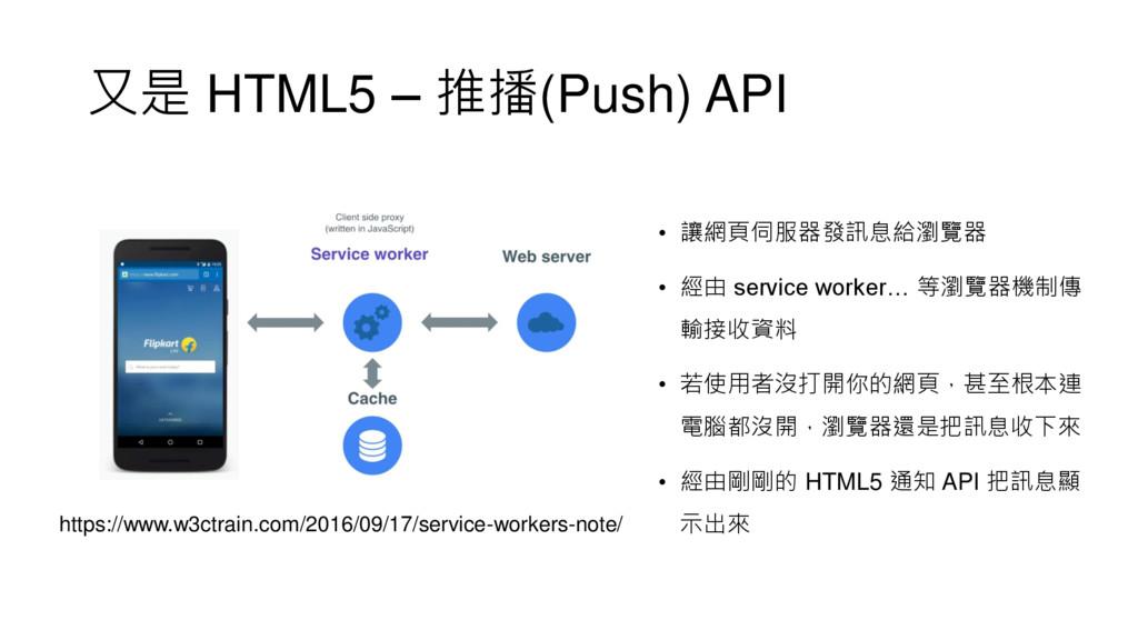 又是 HTML5 – 推播(Push) API • 讓網頁伺服器發訊息給瀏覽器 • 經由 se...