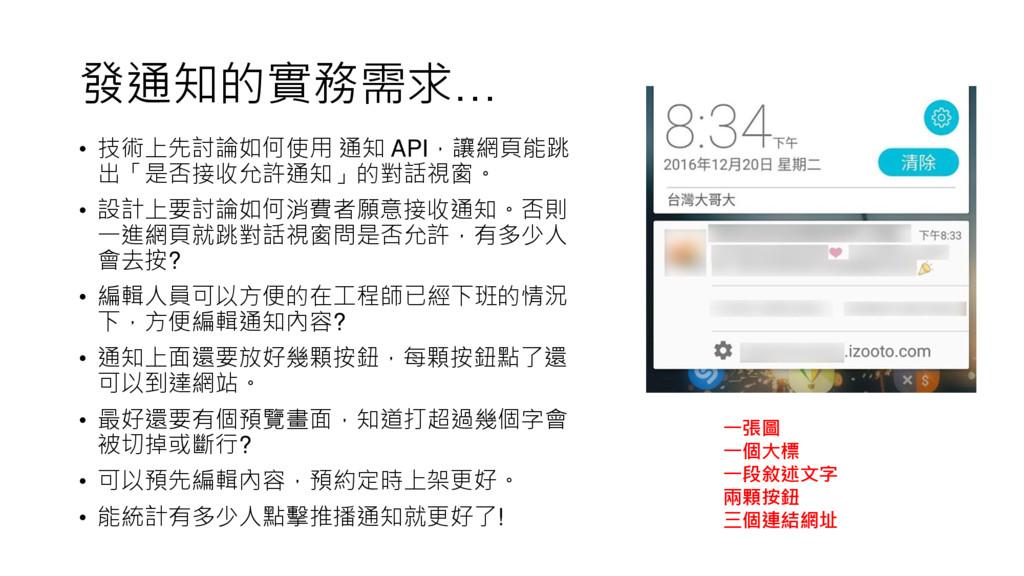 發通知的實務需求… • 技術上先討論如何使用 通知 API,讓網頁能跳 出「是否接收允許通知」...