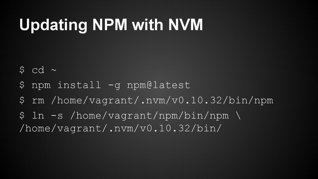 Updating NPM with NVM $ cd ~ $ npm install -g n...