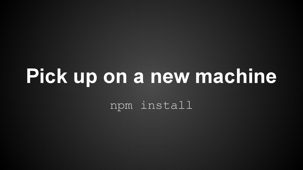 Pick up on a new machine npm install