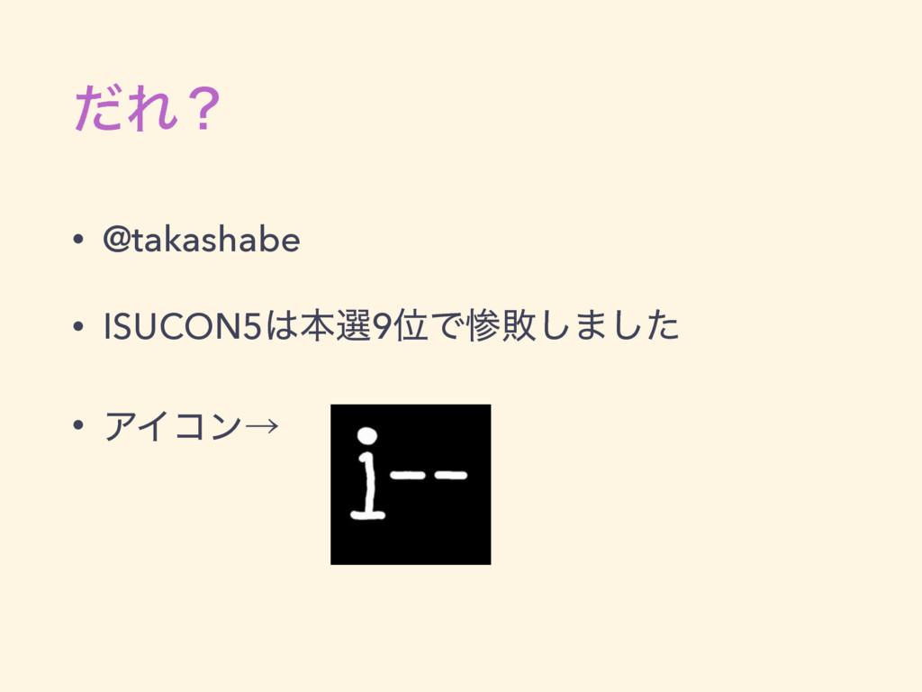 ͩΕʁ • @takashabe • ISUCON5ຊબ9ҐͰഊ͠·ͨ͠ • ΞΠίϯˠ
