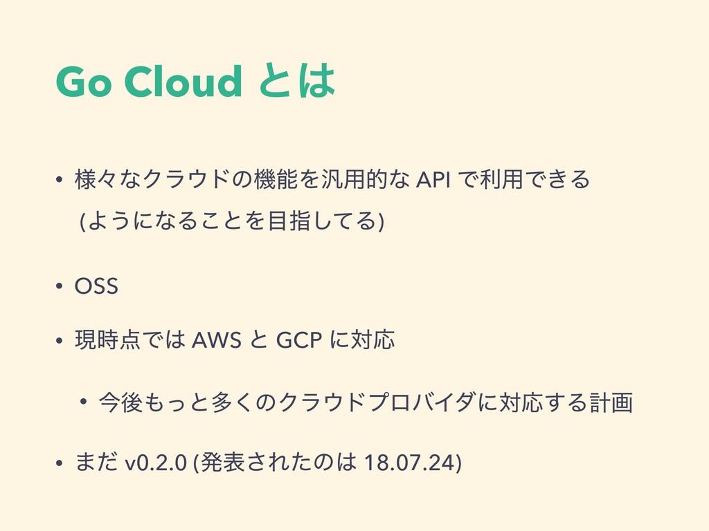 Go Cloud ͱ • ༷ʑͳΫϥυͷػΛ൚༻తͳ API Ͱར༻Ͱ͖Δ (Α͏ʹͳ...