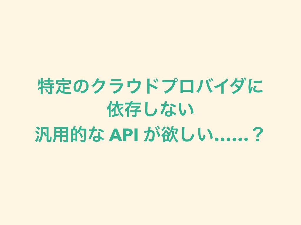 ಛఆͷΫϥυϓϩόΠμʹ ґଘ͠ͳ͍ ൚༻తͳ API ͕ཉ͍͠……ʁ
