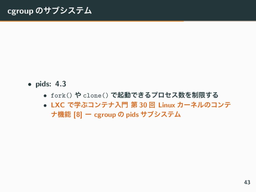 cgroup ͷαϒγεςϜ • pids: 4.3 • fork()  clone() Ͱ...
