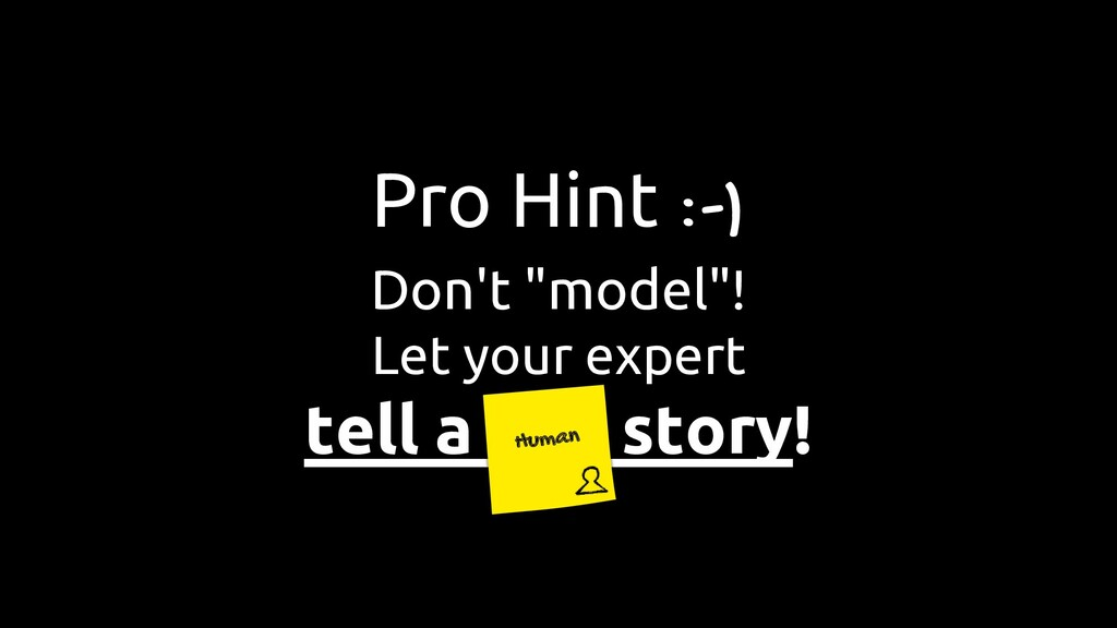 "Pro Hint :-) Don't ""model""! Let your expert tel..."