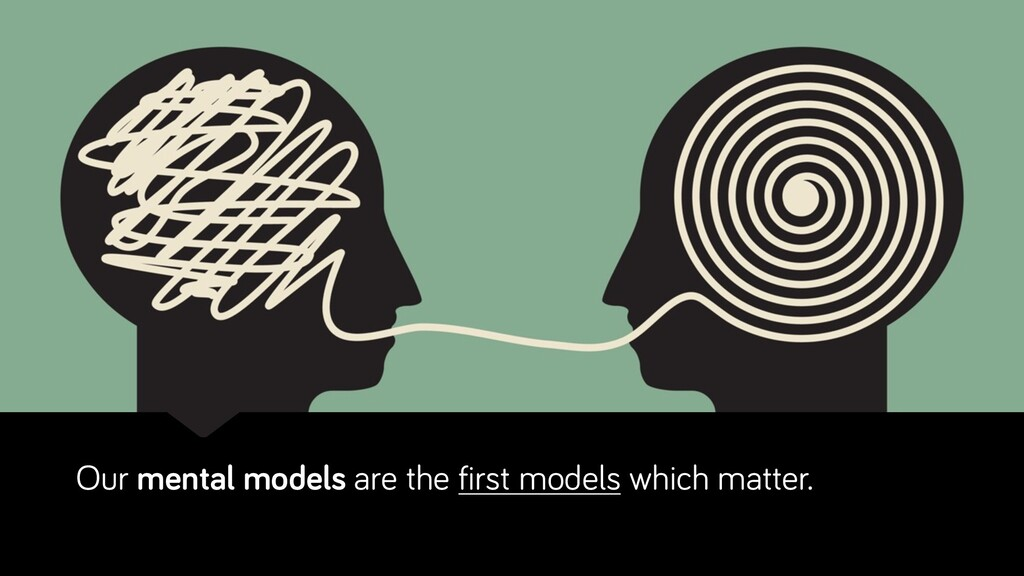 Our mental models are the first models which ma...