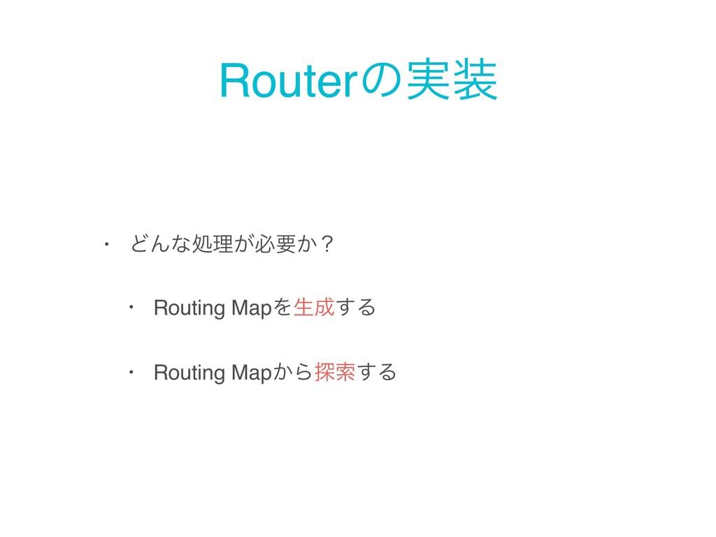 Routerͷ࣮ • ͲΜͳॲཧ͕ඞཁ͔ʁ • Routing MapΛੜ͢Δ • Rou...