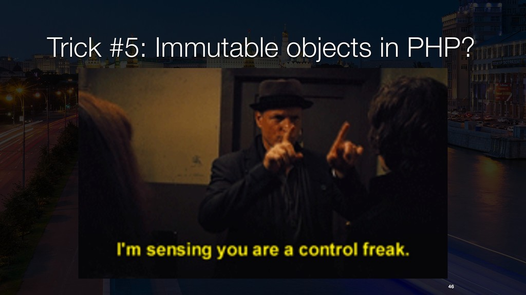 Trick #5: Immutable objects in PHP? 46