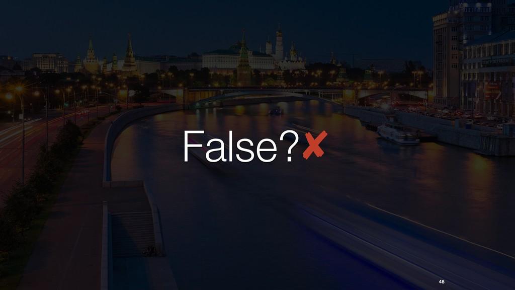 48 False?