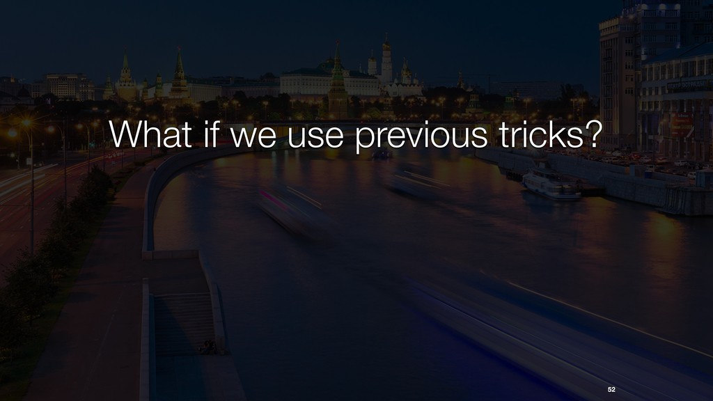 52 What if we use previous tricks?