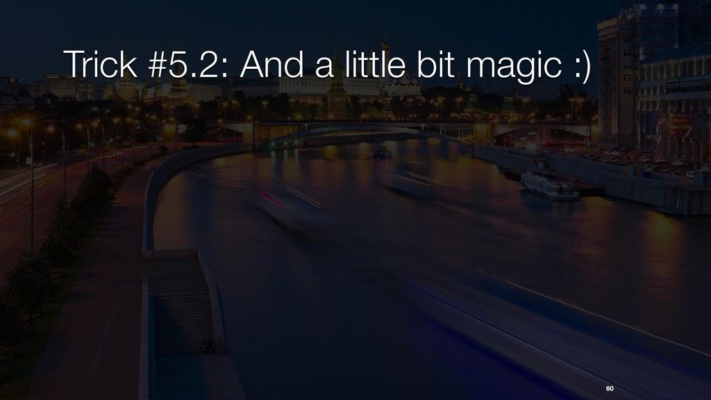 Trick #5.2: And a little bit magic :) 60