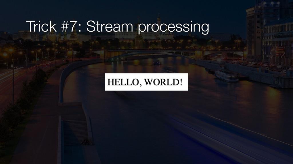 Trick #7: Stream processing