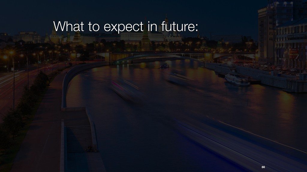 86 What to expect in future: