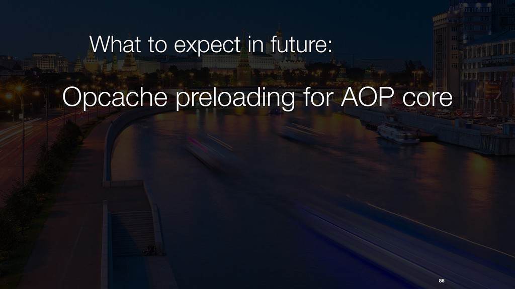 86 What to expect in future: Opcache preloading...