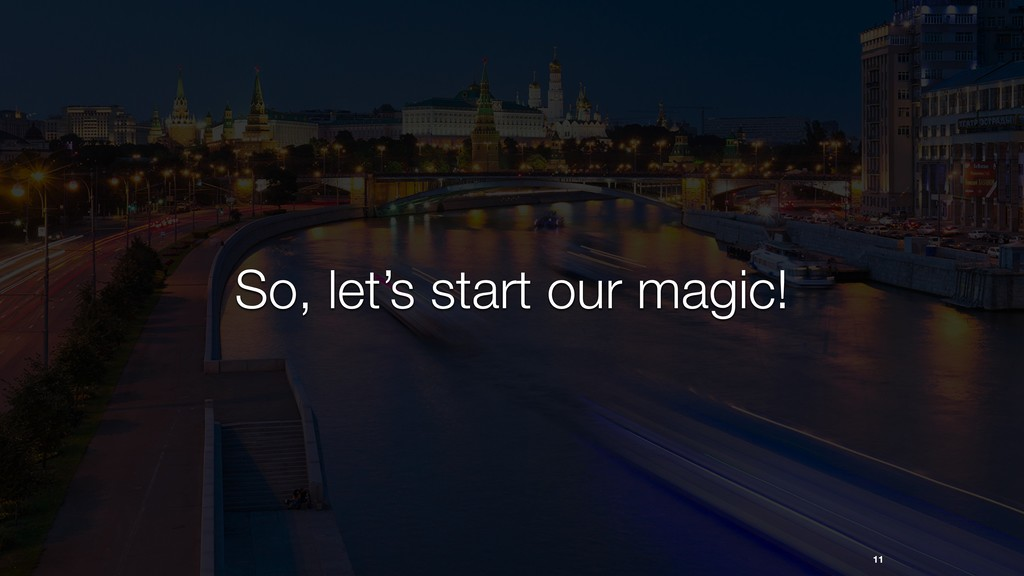 11 So, let's start our magic!