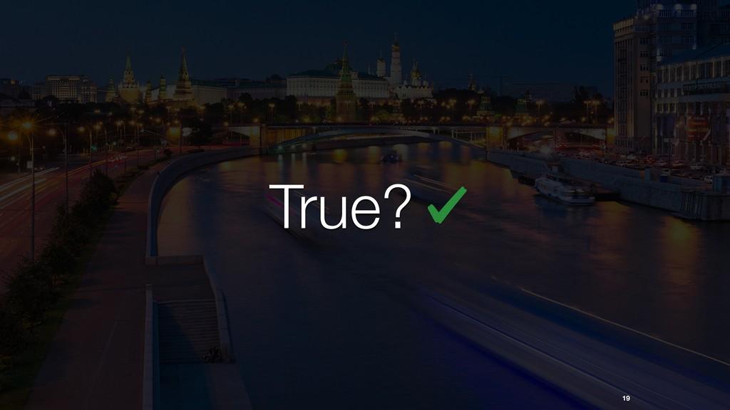 19 True?