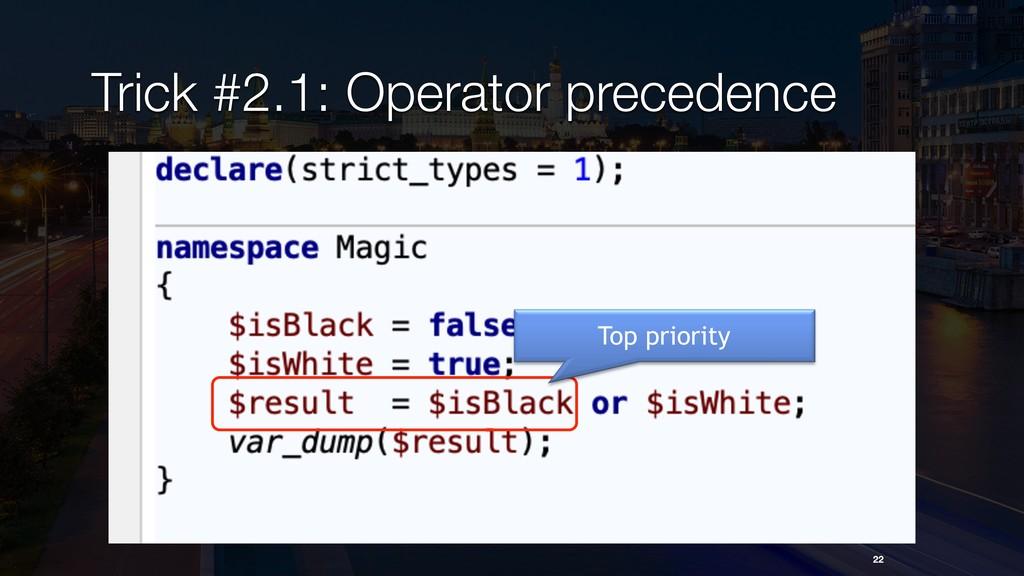 22 Trick #2.1: Operator precedence Top priority