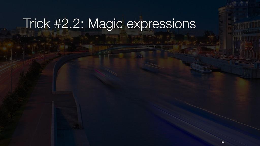 23 Trick #2.2: Magic expressions