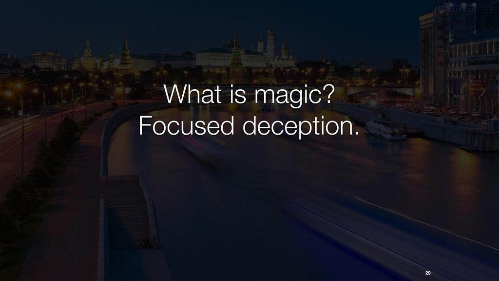 29 What is magic? Focused deception.