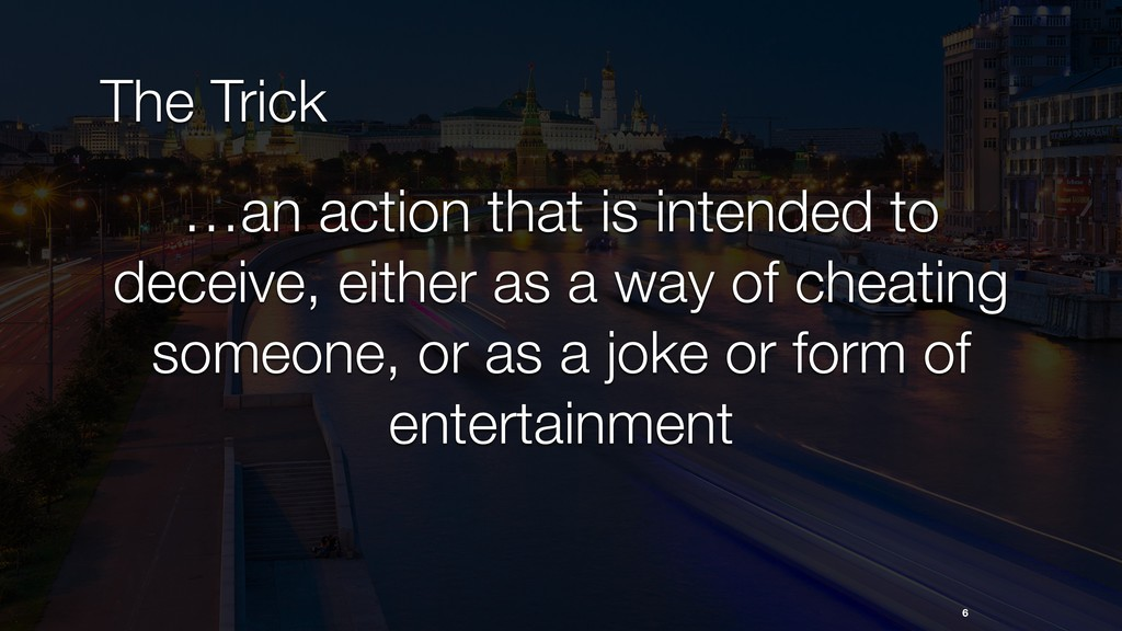 The Trick 6 …an action that is intended to dece...