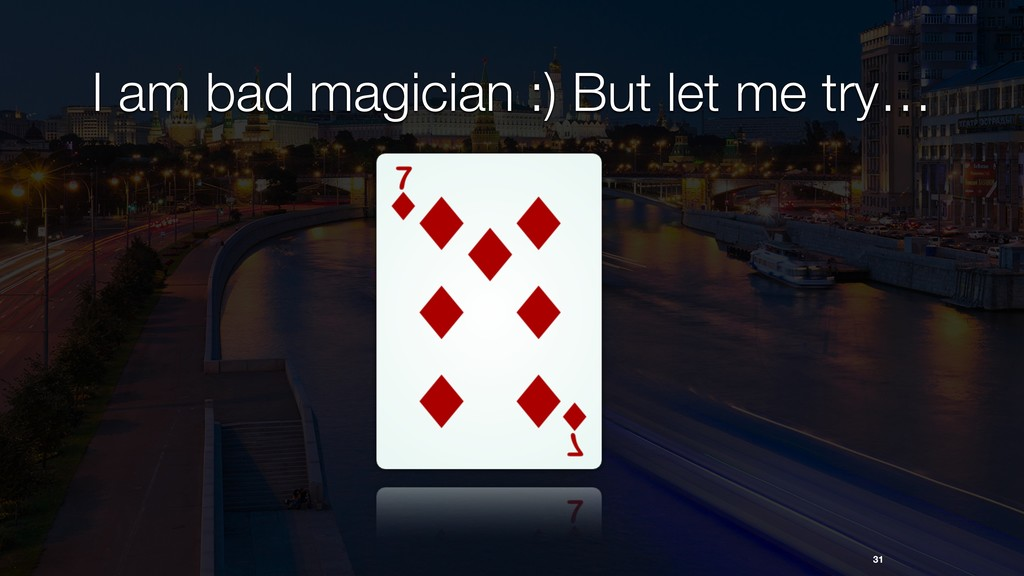 31 I am bad magician :) But let me try…