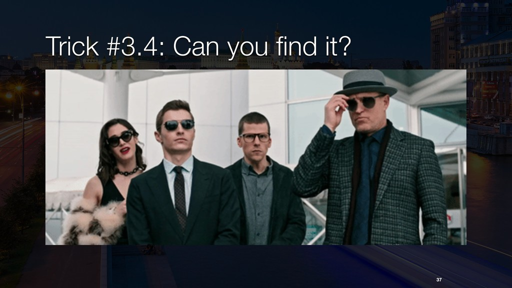 Trick #3.4: Can you find it? 37