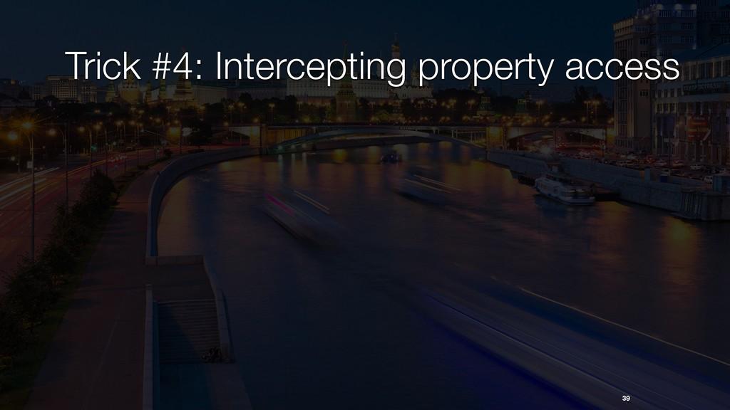 Trick #4: Intercepting property access 39