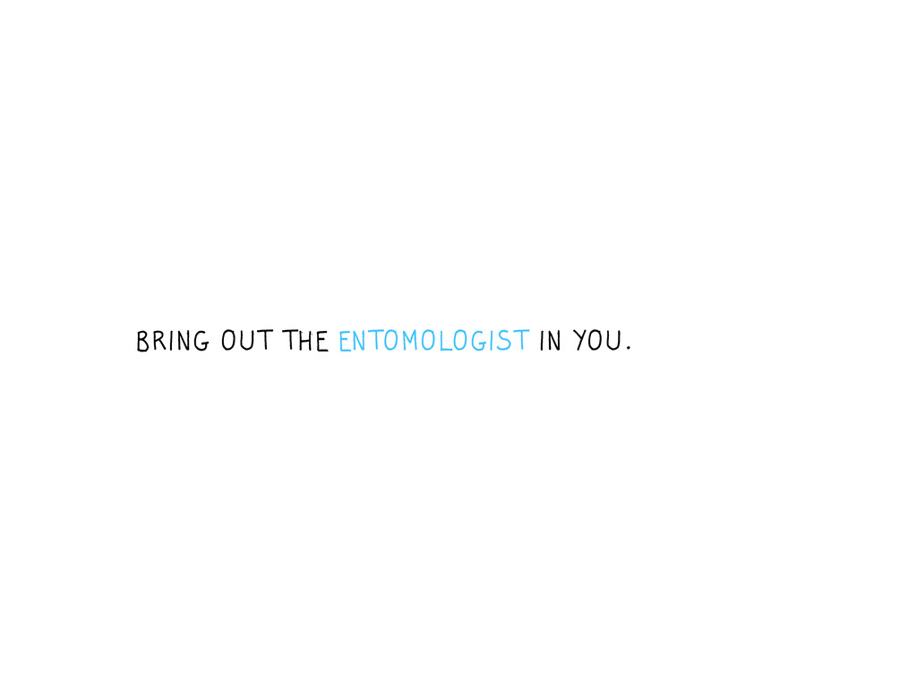BRING OUT THE ENTOMOLOGIST IN YOU.