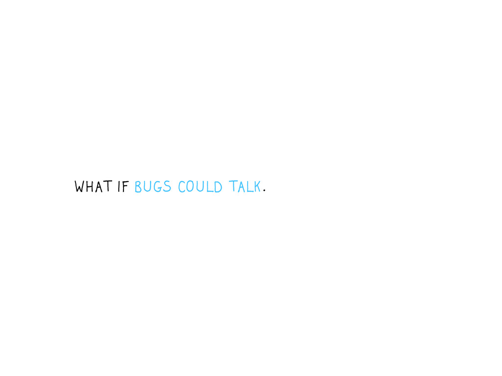 WHAT IF BUGS COULD TALK.