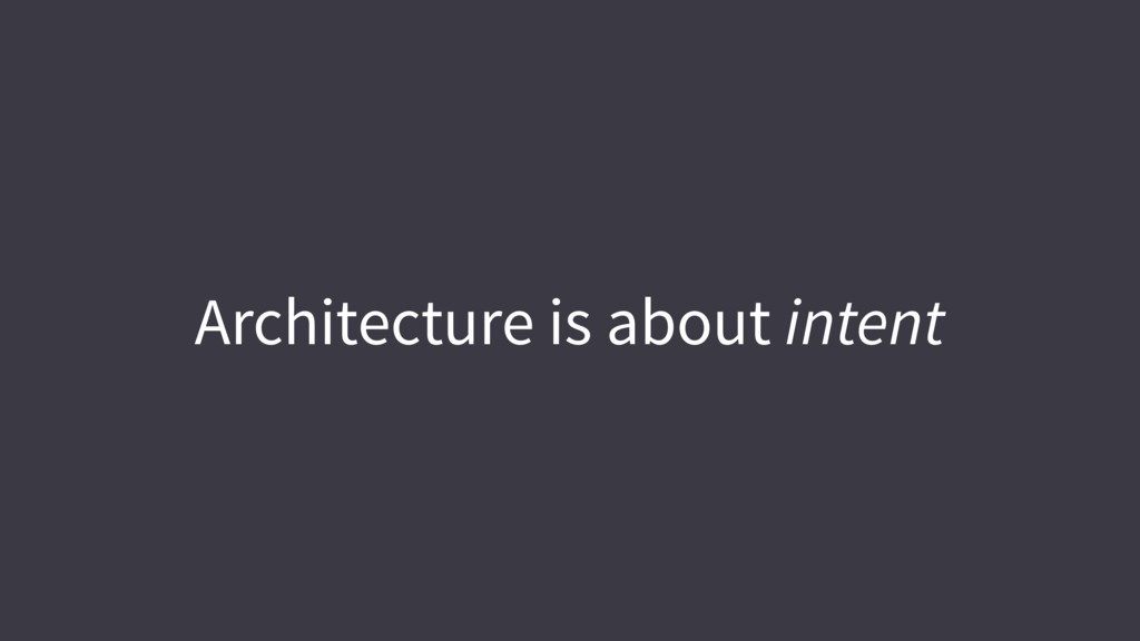 Architecture is about intent