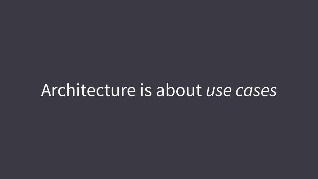 Architecture is about use cases